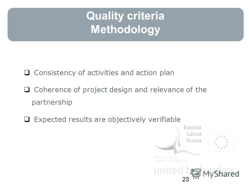 Quality criteria Methodology Consistency of activities and action plan Coherence of project design and relevance of the partnership Expected results are objectively verifiable 23