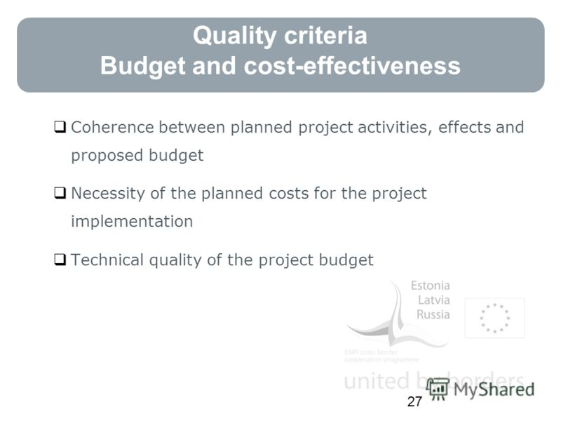 Quality criteria Budget and cost-effectiveness Coherence between planned project activities, effects and proposed budget Necessity of the planned costs for the project implementation Technical quality of the project budget 27