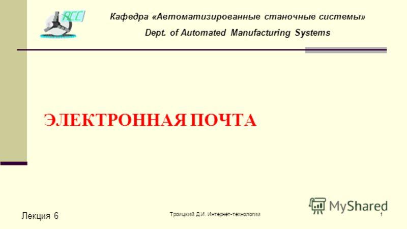 Троицкий Д.И. Интернет-технологии1 ЭЛЕКТРОННАЯ ПОЧТА Лекция 6 Кафедра «Автоматизированные станочные системы» Dept. of Automated Manufacturing Systems