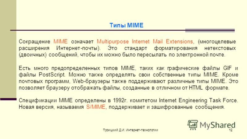 Троицкий Д.И. Интернет-технологии12 Сокращение MIME означает Multipurpose Internet Mail Extensions, (многоцелевые расширения Интернет-почты). Это стандарт форматирования нетекстовых (двоичных) сообщений, чтобы их можно было пересылать по электронной