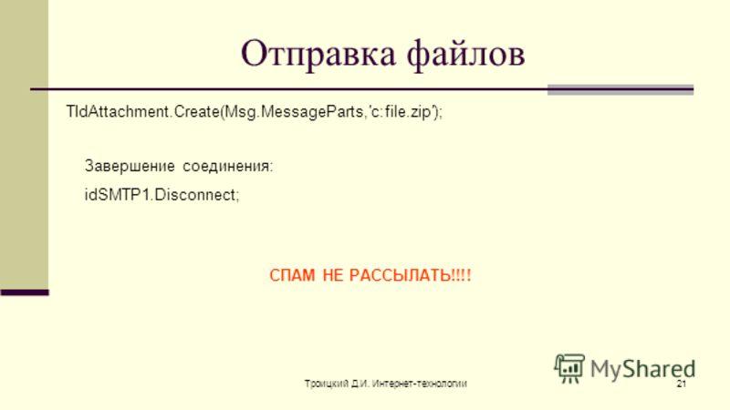 Троицкий Д.И. Интернет-технологии21 Отправка файлов TIdAttachment.Create(Msg.MessageParts,c:file.zip); Завершение соединения: idSMTP1.Disconnect; СПАМ НЕ РАССЫЛАТЬ!!!!