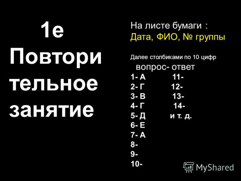 На листе бумаги : Дата, ФИО, группы Далее столбиками по 10 цифр вопрос- ответ 1- А 11- 2- Г 12- 3- В 13- 4- Г 14- 5- Д и т. д. 6- Е 7- А 8- 9- 10- 1е Повтори тельное занятие
