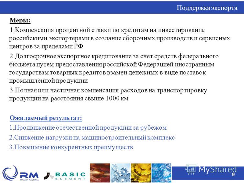 9 Поддержка экспорта Меры: 1.Компенсация процентной ставки по кредитам на инвестирование российскими экспортерами в создание сборочных производств и сервисных центров за пределами РФ 2.Долгосрочное экспортное кредитование за счет средств федерального