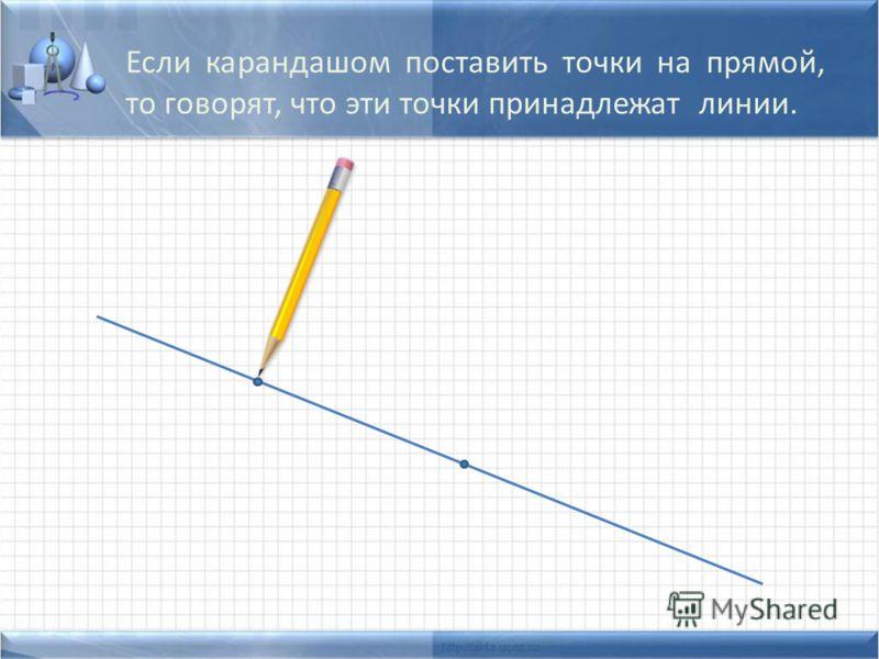 Если карандашом поставить точки на прямой, то говорят, что эти точки принадлежат линии.