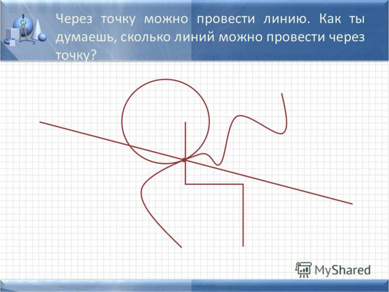 Через точку можно провести линию. Как ты думаешь, сколько линий можно провести через точку?