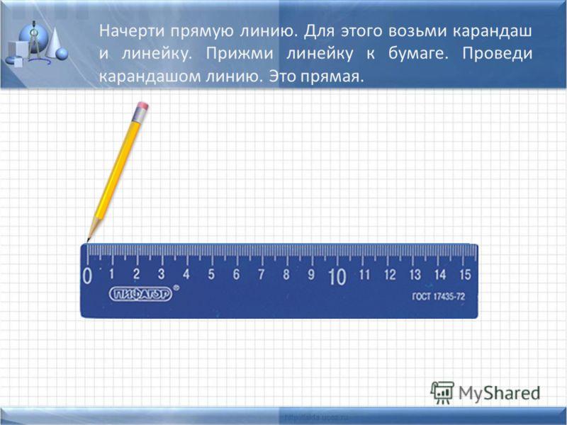 Начерти прямую линию. Для этого возьми карандаш и линейку. Прижми линейку к бумаге. Проведи карандашом линию. Это прямая.