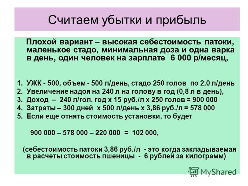 Считаем убытки и прибыль Плохой вариант – высокая себестоимость патоки, маленькое стадо, минимальная доза и одна варка в день, один человек на зарплате 6 000 р/месяц, 1.УЖК - 500, объем - 500 л/день, стадо 250 голов по 2,0 л/день 2.Увеличение надоя н