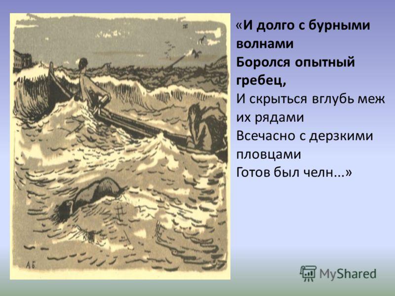 «И долго с бурными волнами Боролся опытный гребец, И скрыться вглубь меж их рядами Всечасно с дерзкими пловцами Готов был челн...»
