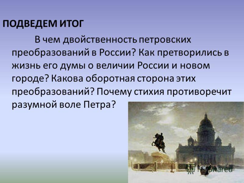 ПОДВЕДЕМ ИТОГ В чем двойственность петровских преобразований в России? Как претворились в жизнь его думы о величии России и новом городе? Какова оборотная сторона этих преобразований? Почему стихия противоречит разумной воле Петра?