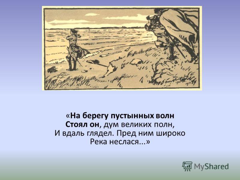 «На берегу пустынных волн Стоял он, дум великих полн, И вдаль глядел. Пред ним широко Река неслася...»