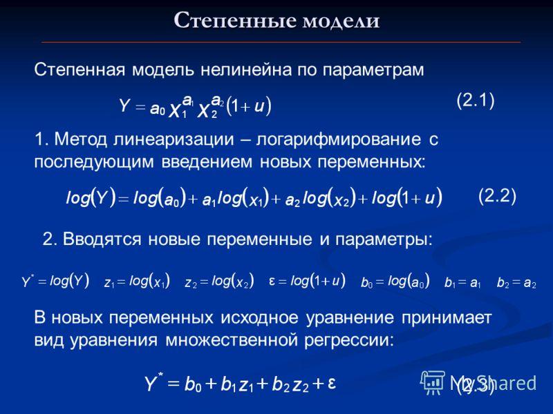 Степенные модели Степенная модель нелинейна по параметрам 1. Метод линеаризации – логарифмирование с последующим введением новых переменных: 2. Вводятся новые переменные и параметры: В новых переменных исходное уравнение принимает вид уравнения множе
