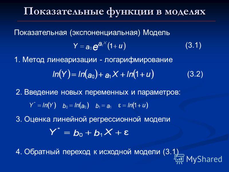 Показательные функции в моделях Показательная (экспоненциальная) Модель (3.1) 1. Метод линеаризации - логарифмирование 2. Введение новых переменных и параметров: 3. Оценка линейной регрессионной модели 4. Обратный переход к исходной модели (3.1) (3.2