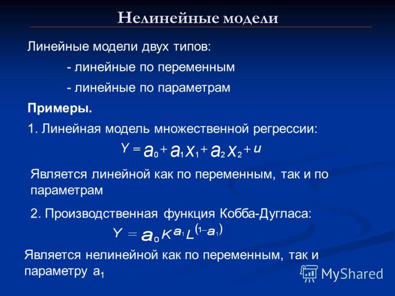 Нелинейные модели Линейные модели двух типов: - линейные по переменным - линейные по параметрам Примеры. 1. Линейная модель множественной регрессии: Является линейной как по переменным, так и по параметрам 2. Производственная функция Кобба-Дугласа: Я
