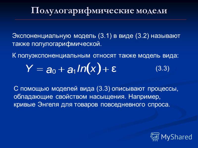 Полулогарифмические модели Экспоненциальную модель (3.1) в виде (3.2) называют также полулогарифмической. К полуэкспоненциальным относят также модель вида: С помощью моделей вида (3.3) описывают процессы, обладающие свойством насыщения. Например, кри