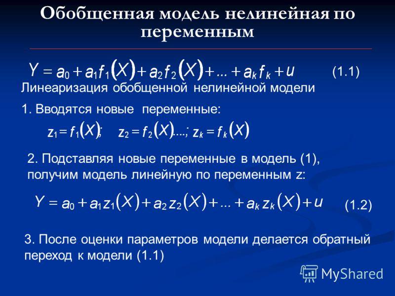 Обобщенная модель нелинейная по переменным Линеаризация обобщенной нелинейной модели 1. Вводятся новые переменные: 2. Подставляя новые переменные в модель (1), получим модель линейную по переменным z: (1.1) (1.2) 3. После оценки параметров модели дел