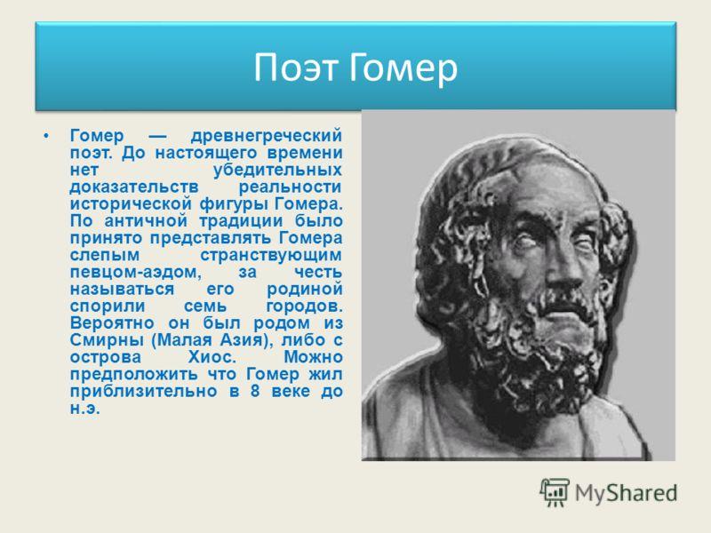 Поэт Гомер Гомер древнегреческий поэт. До настоящего времени нет убедительных доказательств реальности исторической фигуры Гомера. По античной традиции было принято представлять Гомера слепым странствующим певцом-аэдом, за честь называться его родино