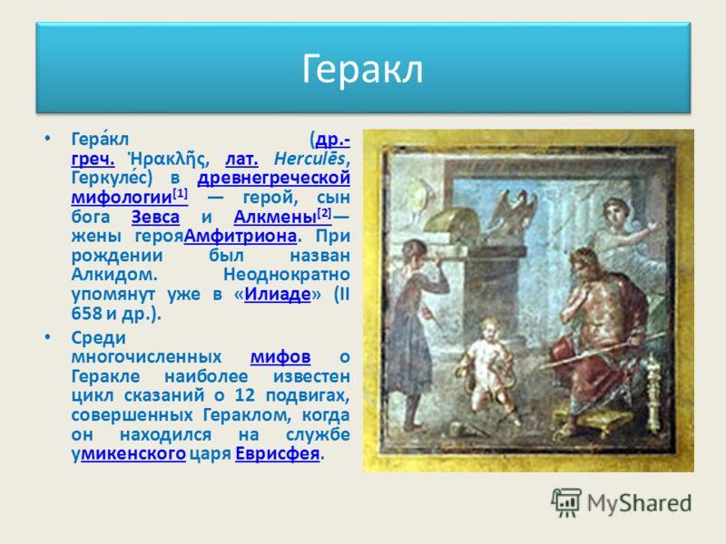 Геракл Гера́кл (др.- греч. ρακλς, лат. Herculēs, Геркуле́с) в древнегреческой мифологии [1] герой, сын бога Зевса и Алкмены [2] жены герояАмфитриона. При рождении был назван Алкидом. Неоднократно упомянут уже в «Илиаде» (II 658 и др.).др.- греч.лат.д