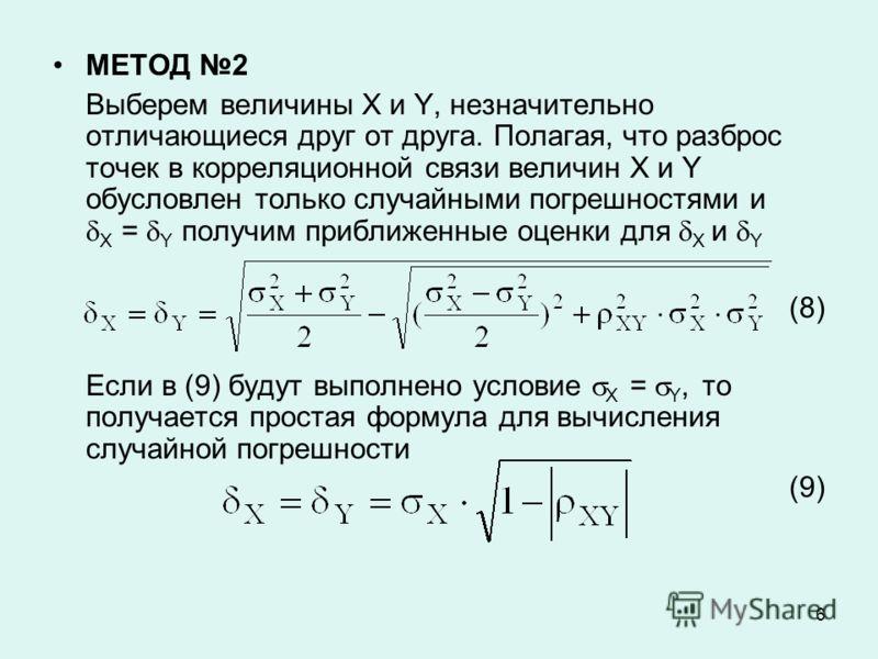6 МЕТОД 2 Выберем величины X и Y, незначительно отличающиеся друг от друга. Полагая, что разброс точек в корреляционной связи величин X и Y обусловлен только случайными погрешностями и X = Y получим приближенные оценки для X и Y (8) Если в (9) будут
