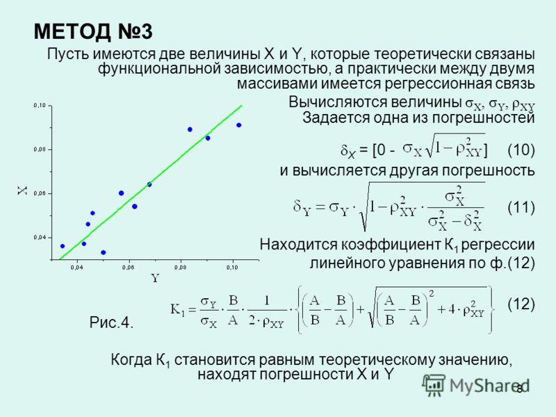 8 МЕТОД 3 Пусть имеются две величины X и Y, которые теоретически связаны функциональной зависимостью, а практически между двумя массивами имеется регрессионная связь Вычисляются величины σ X, σ Y, ρ XY Задается одна из погрешностей X = [0 - ](10) и в