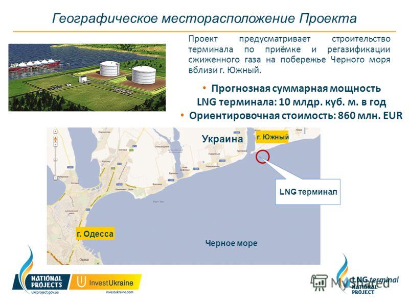 Географическое месторасположение Проекта Проект предусматривает строительство терминала по приёмке и регазификации сжиженного газа на побережье Черного моря вблизи г. Южный. Черное море Украина LNG терминал г. Одесса г. Южный Прогнозная суммарная мощ