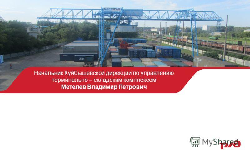 Начальник Куйбышевской дирекции по управлению терминально – складским комплексом Метелев Владимир Петрович