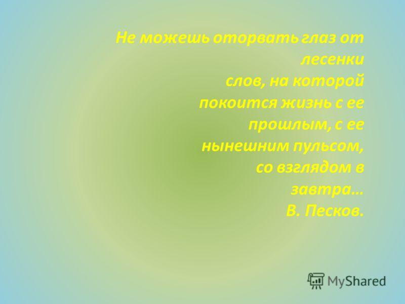 Не можешь оторвать глаз от лесенки слов, на которой покоится жизнь с ее прошлым, с ее нынешним пульсом, со взглядом в завтра… В. Песков.