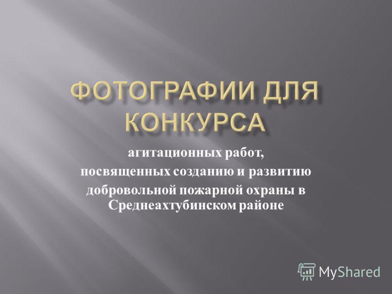 агитационных работ, посвященных созданию и развитию добровольной пожарной охраны в Среднеахтубинском районе