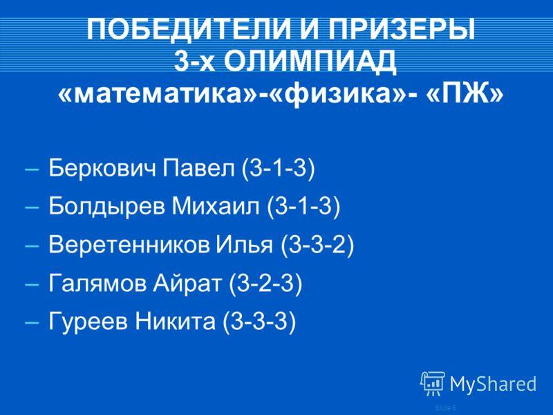 Slide 6 ПОБЕДИТЕЛИ И ПРИЗЕРЫ 3-х ОЛИМПИАД «математика»-«физика»- «ПЖ» –Беркович Павел (3-1-3) –Болдырев Михаил (3-1-3) –Веретенников Илья (3-3-2) –Галямов Айрат (3-2-3) –Гуреев Никита (3-3-3)