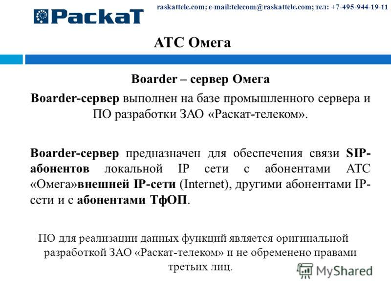 raskattele.com; e-mail:telecom@raskattele.com; тел: +7-495-944-19-11 АТС Омега Boarder – сервер Омега Boarder-сервер выполнен на базе промышленного сервера и ПО разработки ЗАО «Раскат-телеком». Boarder-сервер предназначен для обеспечения связи SIP- а