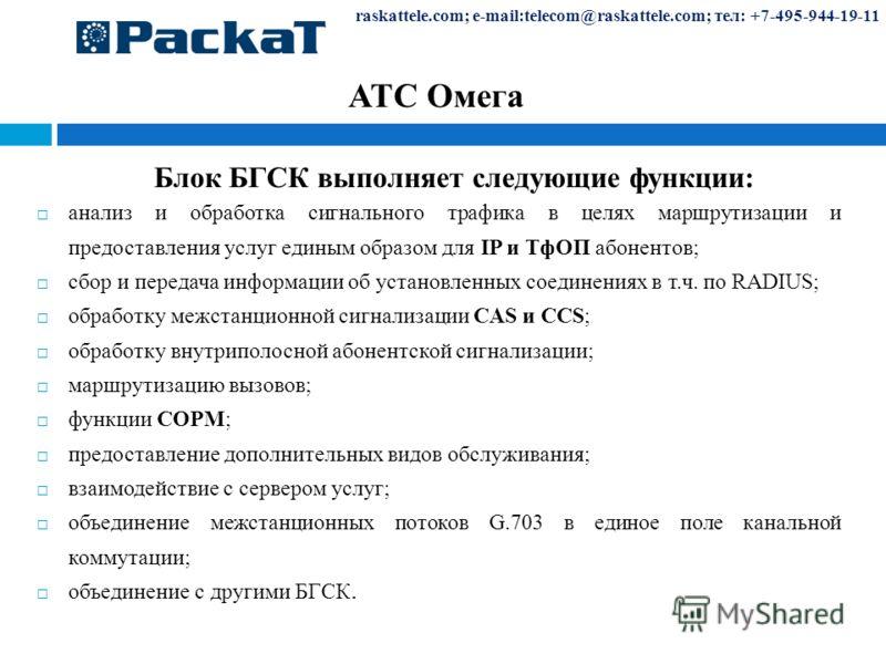 raskattele.com; e-mail:telecom@raskattele.com; тел: +7-495-944-19-11 АТС Омега Блок БГСК выполняет следующие функции: анализ и обработка сигнального трафика в целях маршрутизации и предоставления услуг единым образом для IP и ТфОП абонентов; сбор и п