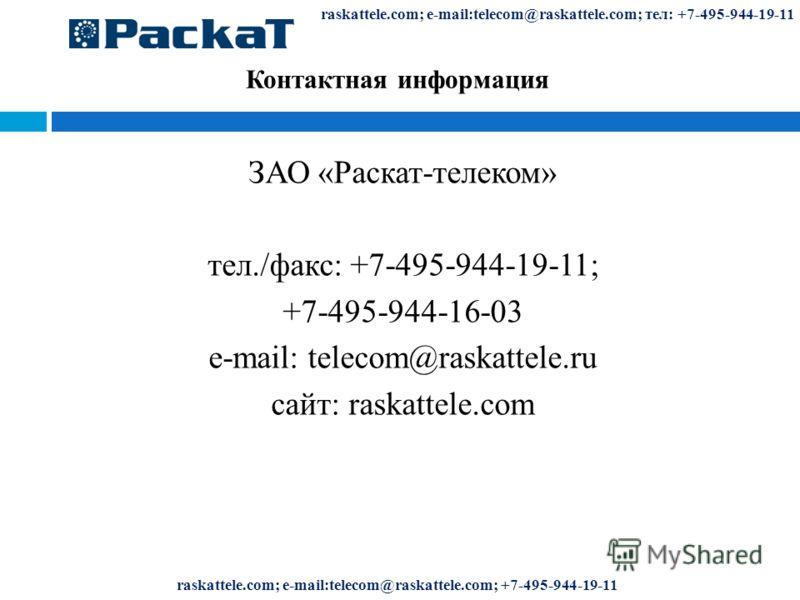 Контактная информация ЗАО «Раскат-телеком» тел./факс: +7-495-944-19-11; +7-495-944-16-03 e-mail: telecom@raskattele.ru сайт: raskattele.com raskattele.com; e-mail:telecom@raskattele.com; тел: +7-495-944-19-11 raskattele.com; e-mail:telecom@raskattele