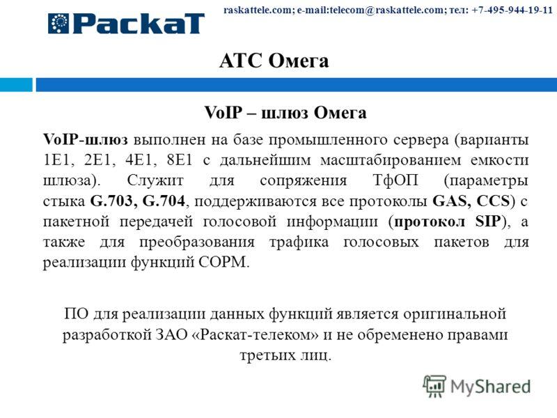 raskattele.com; e-mail:telecom@raskattele.com; тел: +7-495-944-19-11 АТС Омега VoIP – шлюз Омега VoIP-шлюз выполнен на базе промышленного сервера (варианты 1Е1, 2Е1, 4Е1, 8Е1 с дальнейшим масштабированием емкости шлюза). Служит для сопряжения ТфОП (п