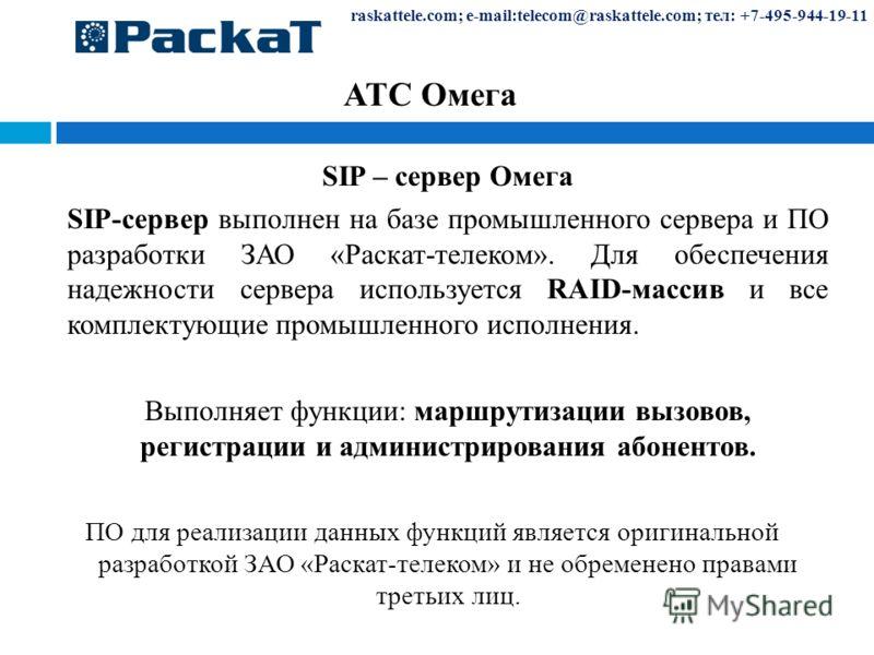raskattele.com; e-mail:telecom@raskattele.com; тел: +7-495-944-19-11 АТС Омега SIP – сервер Омега SIP-сервер выполнен на базе промышленного сервера и ПО разработки ЗАО «Раскат-телеком». Для обеспечения надежности сервера используется RAID-массив и вс