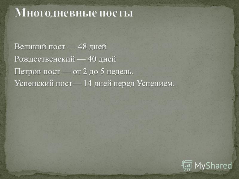 Великий пост 48 дней Рождественский 40 дней Петров пост от 2 до 5 недель. Успенский пост 14 дней перед Успением.