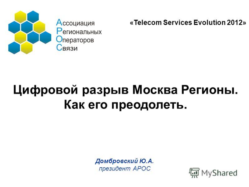Домбровский Ю.А. президент АРОС Цифровой разрыв Москва Регионы. Как его преодолеть. «Telecom Services Evolution 2012»