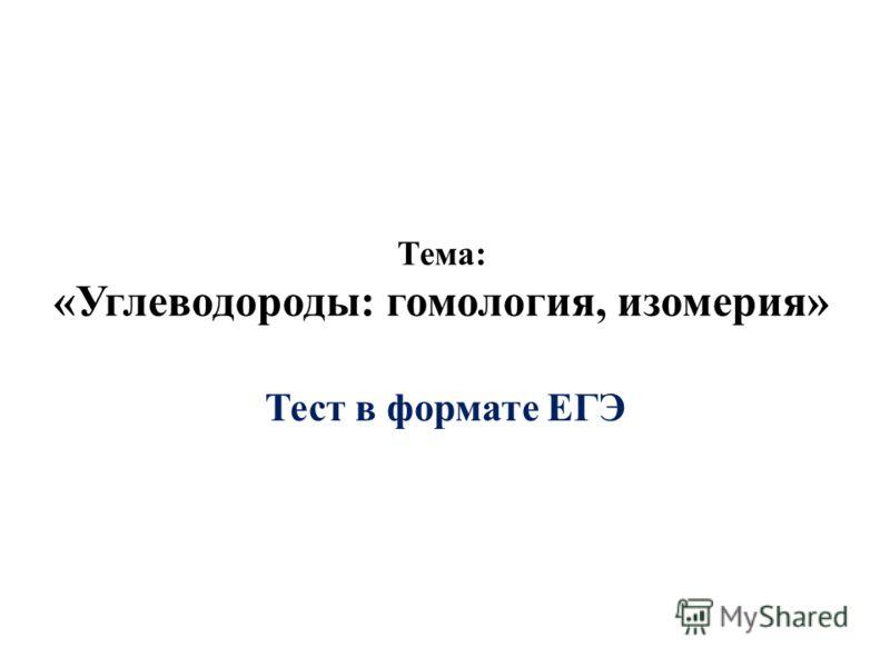 Тема: «Углеводороды: гомология, изомерия» Тест в формате ЕГЭ