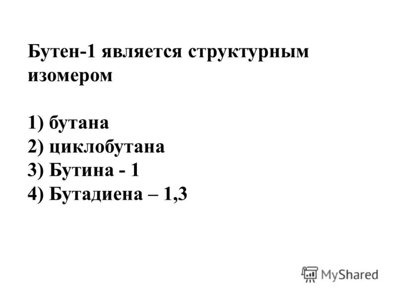 Бутен-1 является структурным изомером 1) бутана 2) циклобутана 3) Бутина - 1 4) Бутадиена – 1,3