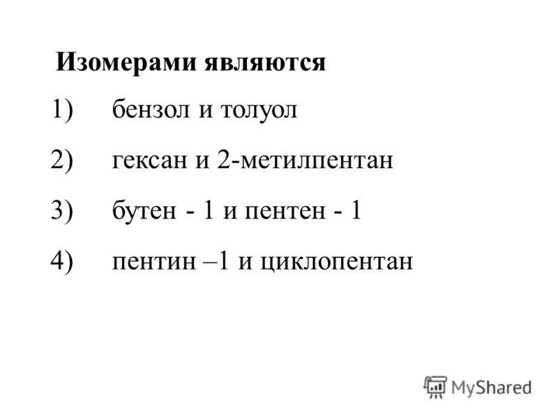 1)бензол и толуол 2)гексан и 2-метилпентан 3)бутен - 1 и пентен - 1 4)пентин –1 и циклопентан Изомерами являются