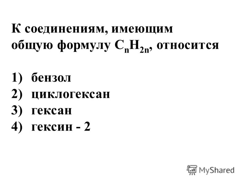 К соединениям, имеющим общую формулу С n H 2n, относится 1)бензол 2)циклогексан 3)гексан 4)гексин - 2