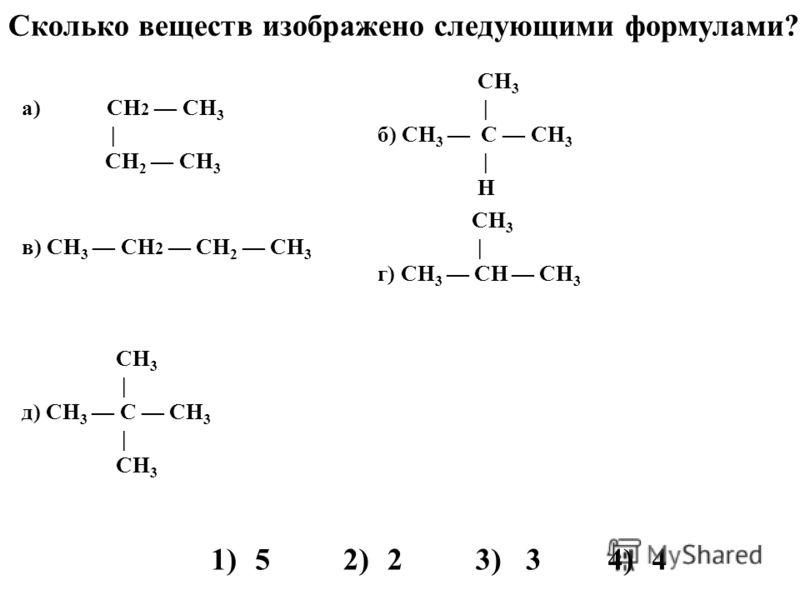а) CH 2 CH 3 | CH 2 СН 3 CH 3 | б) CH 3 C CН 3 | H в) CH 3 CH 2 СН 2 СН 3 CH 3 | г) CH 3 CН СH 3 СH 3 | д) СН 3 C CH 3 | СH 3 1)52)23)34)4 Сколько веществ изображено следующими формулами?