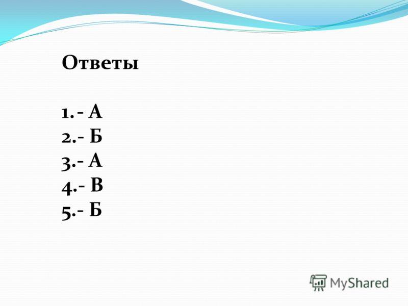 Ответы 1.- А 2.- Б 3.- А 4.- В 5.- Б