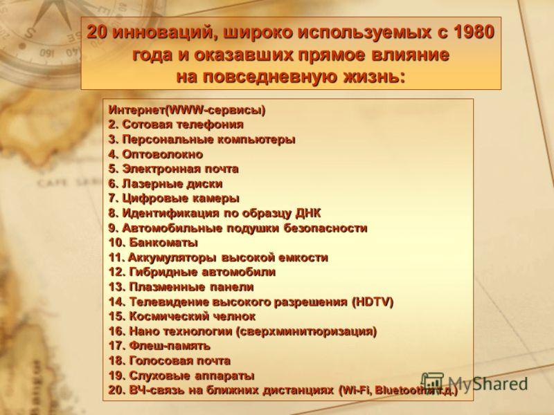 20 инноваций, широко используемых с 1980 года и оказавших прямое влияние на повседневную жизнь: Интернет(WWW-сервисы) 2. Сотовая телефония 3. Персональные компьютеры 4. Оптоволокно 5. Электронная почта 6. Лазерные диски 7. Цифровые камеры 8. Идентифи