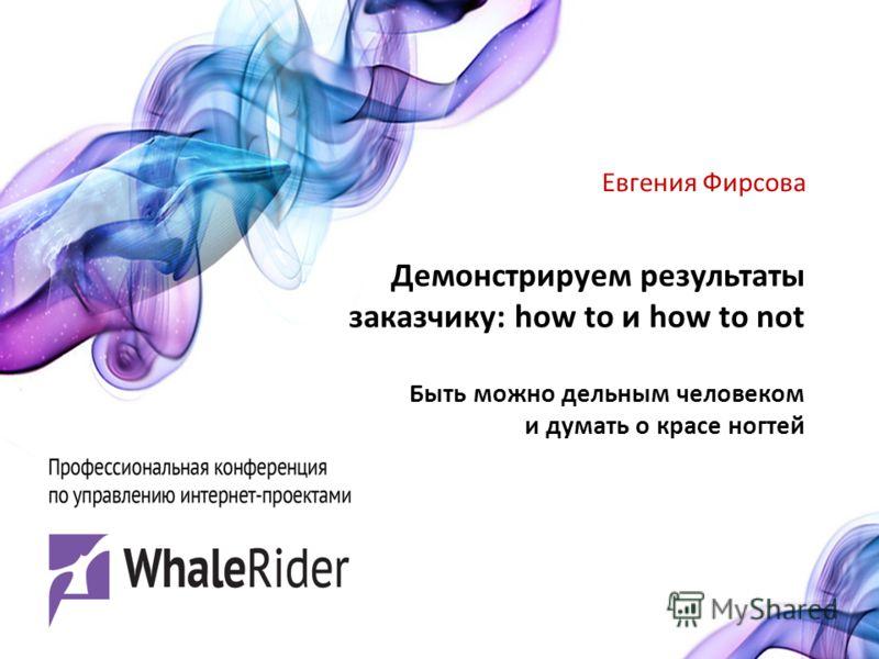 Демонстрируем результаты заказчику: how to и how to not Быть можно дельным человеком и думать о красе ногтей Евгения Фирсова