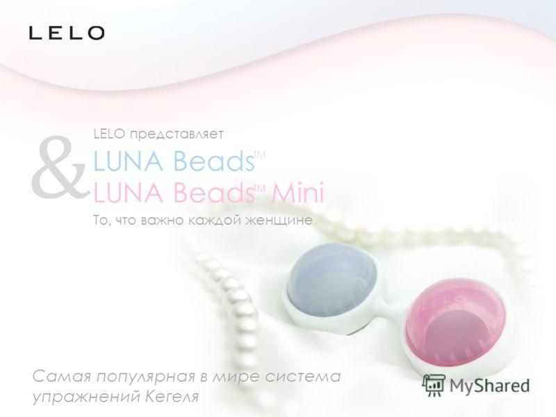 Самая популярная в мире система упражнений Кегеля TM & LUNA Beads Mini TM То, что важно каждой женщине LUNA Beads LELO представляет