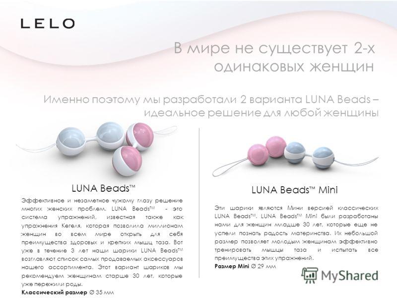 Именно поэтому мы разработали 2 варианта LUNA Beads – идеальное решение для любой женщины В мире не существует 2-х одинаковых женщин LUNA Beads LUNA Beads Mini Эффективное и незаметное чужому глазу решение многих женских проблем. LUNA Beads TM - это