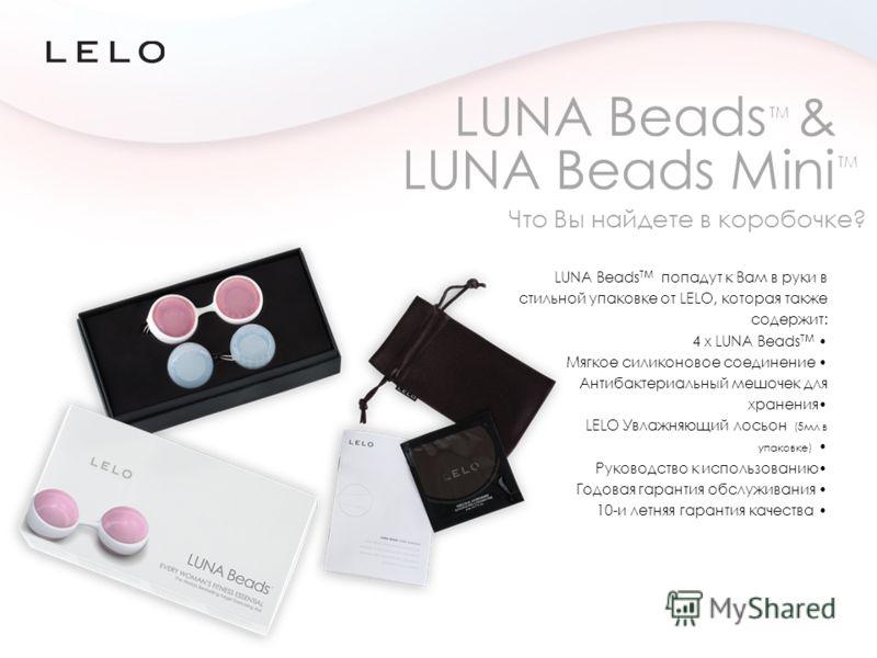 LUNA Beads TM попадут к Вам в руки в стильной упаковке от LELO, которая также содержит: 4 x LUNA Beads TM Мягкое силиконовое соединение Антибактериальный мешочек для хранения LELO Увлажняющий лосьон (5мл в упаковке) Руководство к использованию Годова