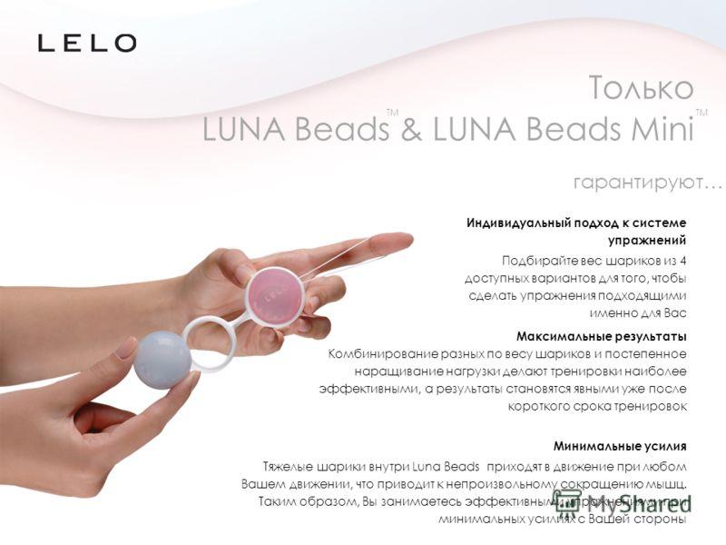 Только LUNA Beads & LUNA Beads Mini Индивидуальный подход к системе упражнений Подбирайте вес шариков из 4 доступных вариантов для того, чтобы сделать упражнения подходящими именно для Вас TM Минимальные усилия Тяжелые шарики внутри Luna Beads приход