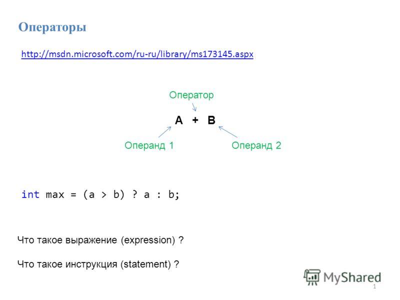 1 A + B Операнд 1Операнд 2 Оператор Что такое выражение (expression) ? Что такое инструкция (statement) ? Операторы int max = (a > b) ? a : b; http://msdn.microsoft.com/ru-ru/library/ms173145.aspx
