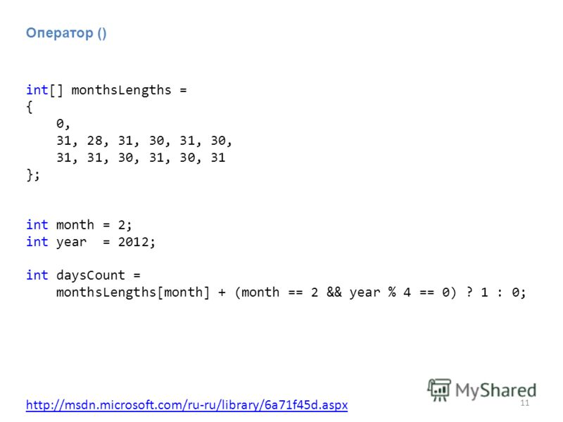 11 Оператор () int[] monthsLengths = { 0, 31, 28, 31, 30, 31, 30, 31, 31, 30, 31, 30, 31 }; int month = 2; int year = 2012; int daysCount = monthsLengths[month] + (month == 2 && year % 4 == 0) ? 1 : 0; http://msdn.microsoft.com/ru-ru/library/6a71f45d