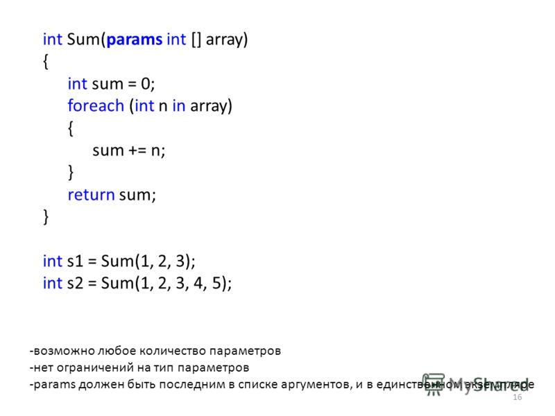 int Sum(params int [] array) { int sum = 0; foreach (int n in array) { sum += n; } return sum; } int s1 = Sum(1, 2, 3); int s2 = Sum(1, 2, 3, 4, 5); 16 -возможно любое количество параметров -нет ограничений на тип параметров -params должен быть после